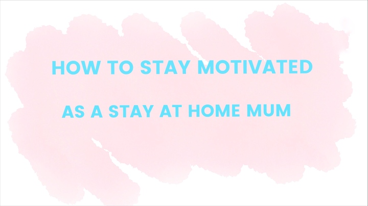 How To Stay Motivated As a Stay at HomeMum.